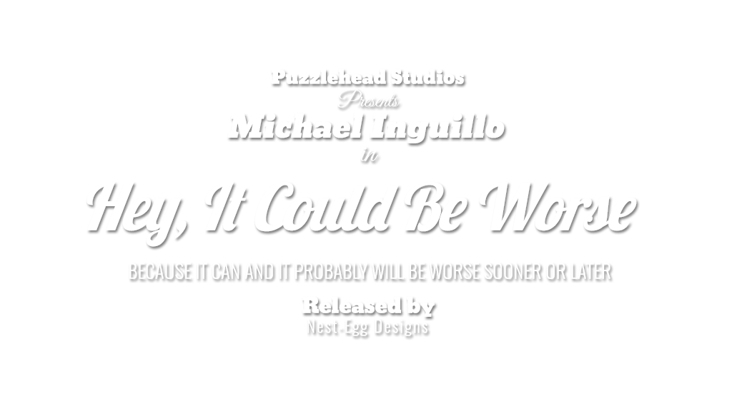 "Puzzlehead Studios presents Michael Inguillo in ""Hey, It Could Be Worse: Because It Can And It Probably Will Be Worse Sooner Or Later"""